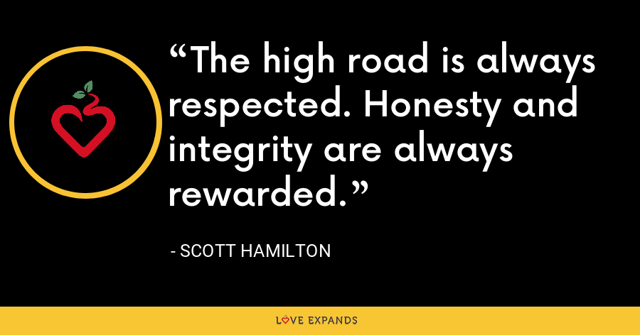 The high road is always respected. Honesty and integrity are always rewarded. - Scott Hamilton