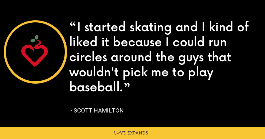 I started skating and I kind of liked it because I could run circles around the guys that wouldn't pick me to play baseball. - Scott Hamilton