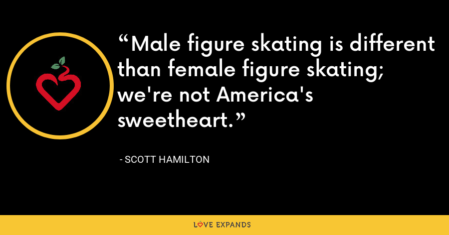 Male figure skating is different than female figure skating; we're not America's sweetheart. - Scott Hamilton