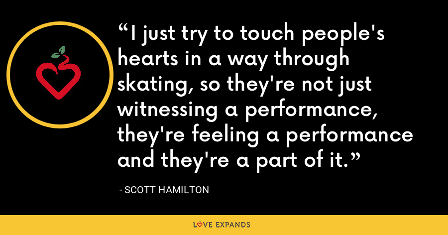 I just try to touch people's hearts in a way through skating, so they're not just witnessing a performance, they're feeling a performance and they're a part of it. - Scott Hamilton