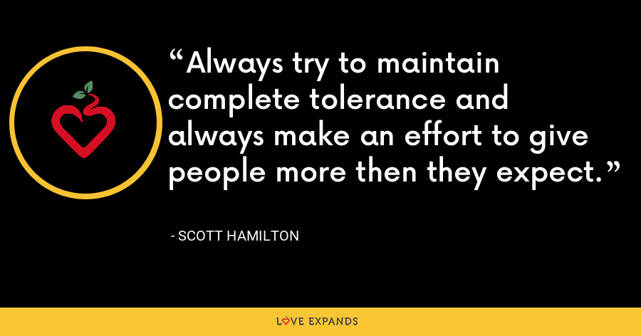 Always try to maintain complete tolerance and always make an effort to give people more then they expect. - Scott Hamilton