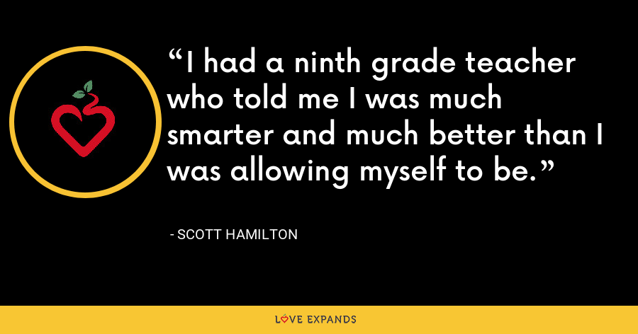 I had a ninth grade teacher who told me I was much smarter and much better than I was allowing myself to be. - Scott Hamilton