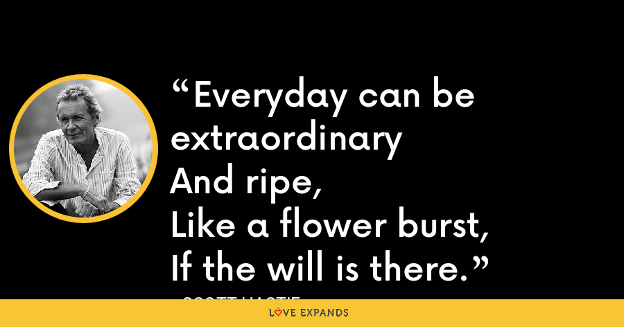 Everyday can be extraordinaryAnd ripe,Like a flower burst,If the will is there. - Scott Hastie