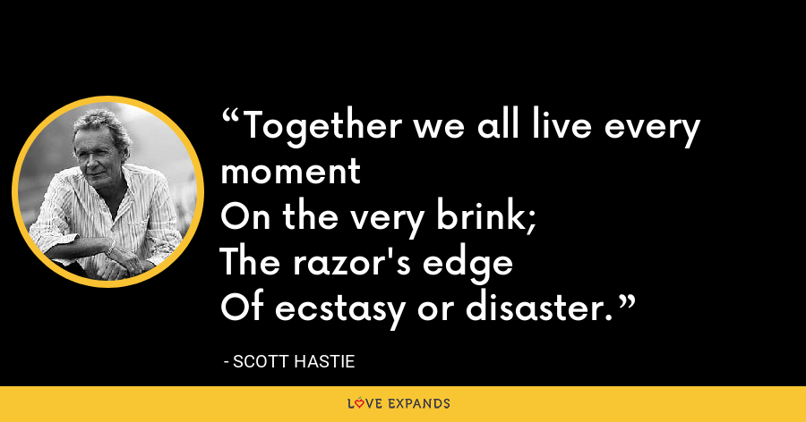 Together we all live every momentOn the very brink;The razor's edgeOf ecstasy or disaster. - Scott Hastie