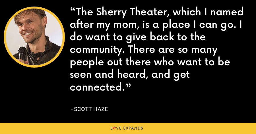 The Sherry Theater, which I named after my mom, is a place I can go. I do want to give back to the community. There are so many people out there who want to be seen and heard, and get connected. - Scott Haze