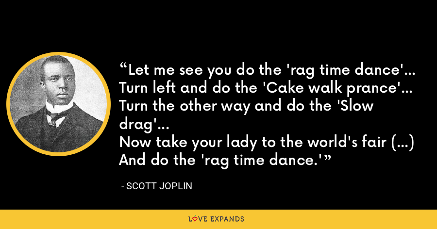 Let me see you do the 'rag time dance'...Turn left and do the 'Cake walk prance'...Turn the other way and do the 'Slow drag'...Now take your lady to the world's fair (...)And do the 'rag time dance.' - Scott Joplin