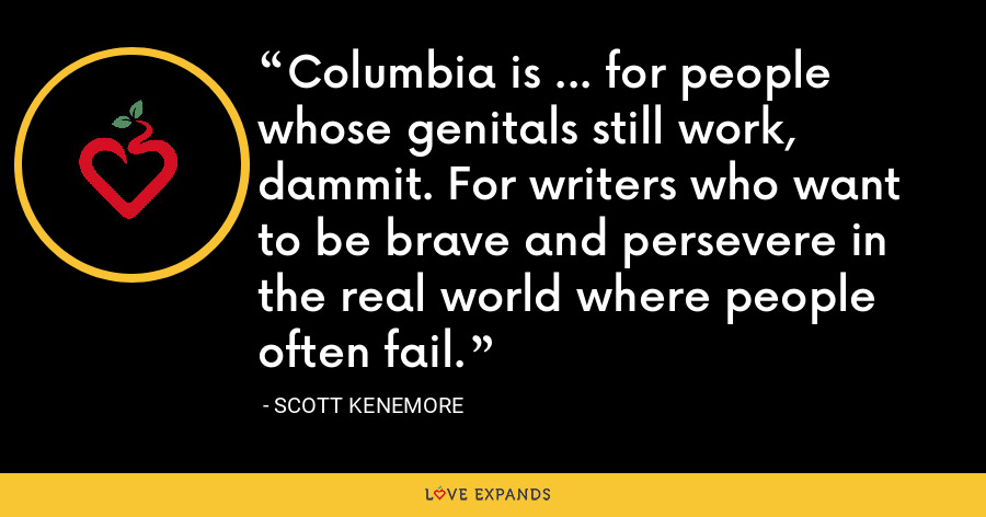 Columbia is ... for people whose genitals still work, dammit. For writers who want to be brave and persevere in the real world where people often fail. - Scott Kenemore