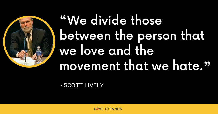 We divide those between the person that we love and the movement that we hate. - Scott Lively