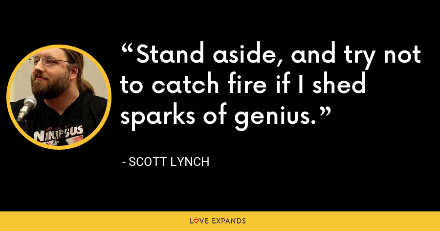 Stand aside, and try not to catch fire if I shed sparks of genius. - Scott Lynch