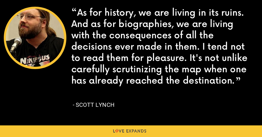 As for history, we are living in its ruins. And as for biographies, we are living with the consequences of all the decisions ever made in them. I tend not to read them for pleasure. It's not unlike carefully scrutinizing the map when one has already reached the destination. - Scott Lynch