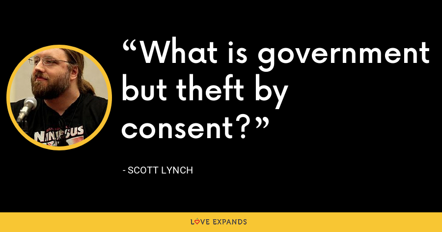 What is government but theft by consent? - Scott Lynch