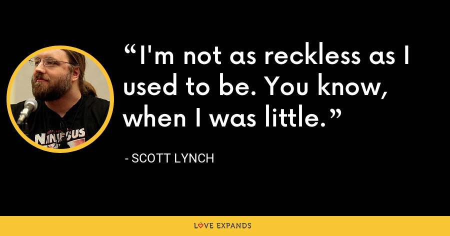 I'm not as reckless as I used to be. You know, when I was little. - Scott Lynch