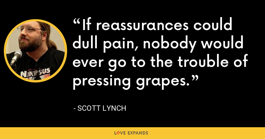 If reassurances could dull pain, nobody would ever go to the trouble of pressing grapes. - Scott Lynch