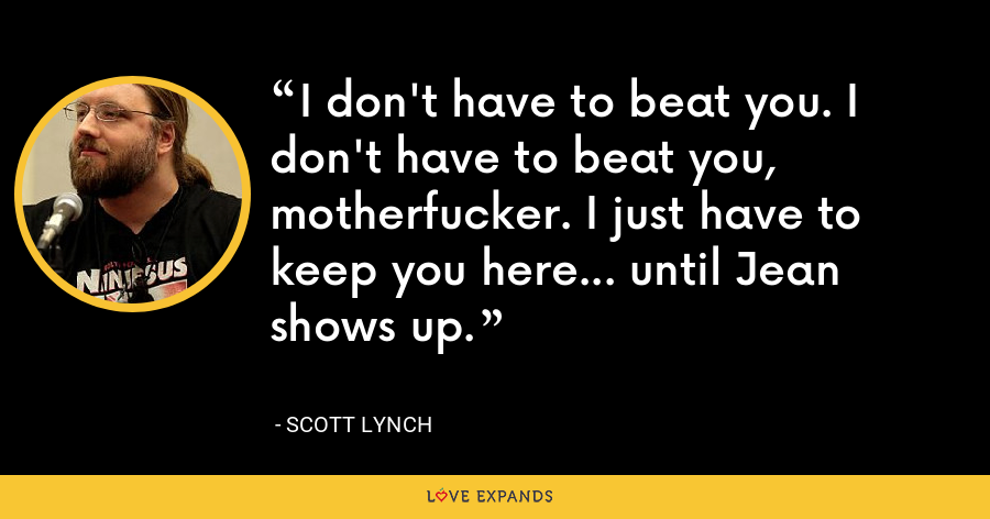 I don't have to beat you. I don't have to beat you, motherfucker. I just have to keep you here... until Jean shows up. - Scott Lynch