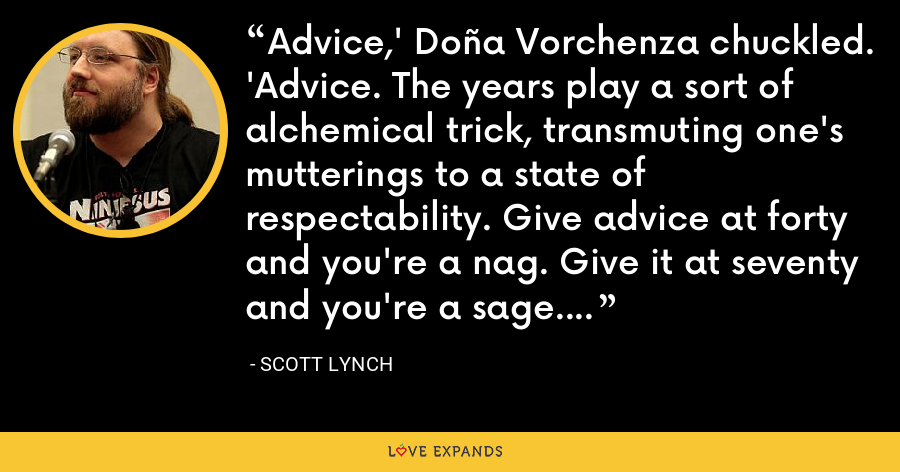 Advice,' Doña Vorchenza chuckled. 'Advice. The years play a sort of alchemical trick, transmuting one's mutterings to a state of respectability. Give advice at forty and you're a nag. Give it at seventy and you're a sage. - Scott Lynch