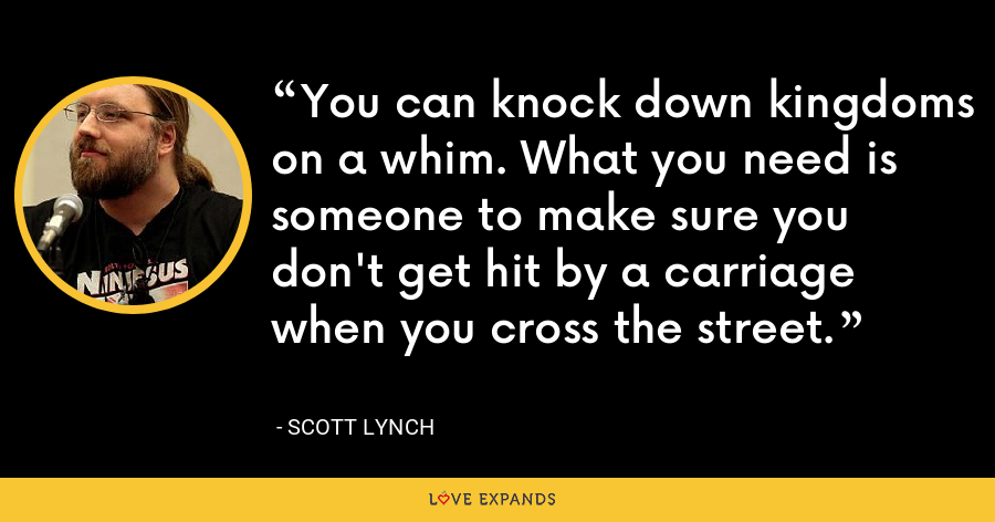 You can knock down kingdoms on a whim. What you need is someone to make sure you don't get hit by a carriage when you cross the street. - Scott Lynch