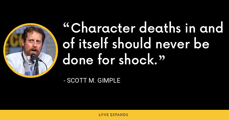 Character deaths in and of itself should never be done for shock. - Scott M. Gimple