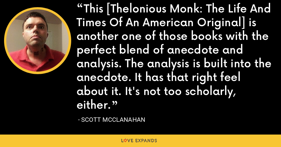 This [Thelonious Monk: The Life And Times Of An American Original] is another one of those books with the perfect blend of anecdote and analysis. The analysis is built into the anecdote. It has that right feel about it. It's not too scholarly, either. - Scott McClanahan