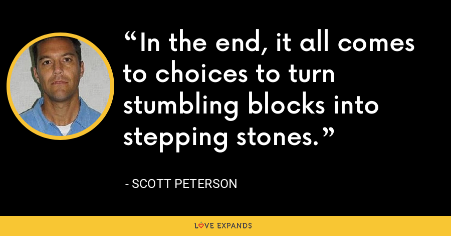 In the end, it all comes to choices to turn stumbling blocks into stepping stones. - Scott Peterson