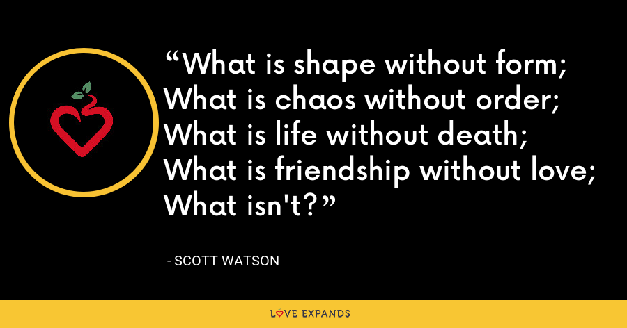 What is shape without form; What is chaos without order; What is life without death; What is friendship without love; What isn't? - Scott Watson