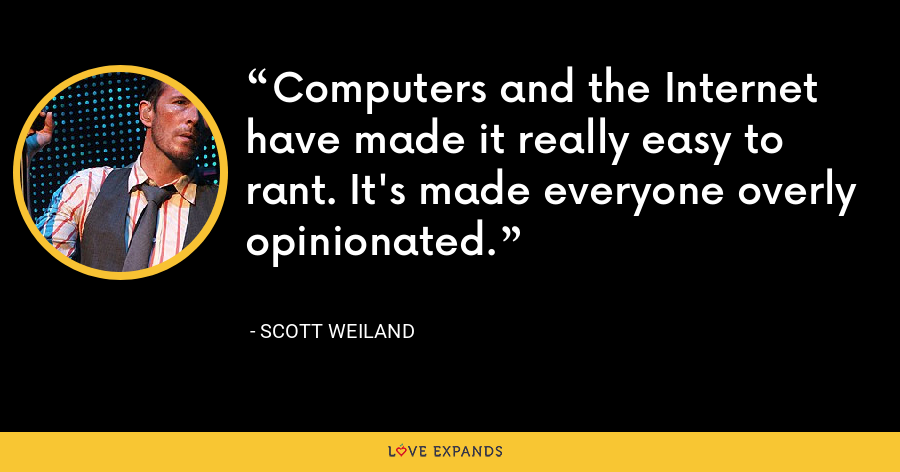 Computers and the Internet have made it really easy to rant. It's made everyone overly opinionated. - Scott Weiland