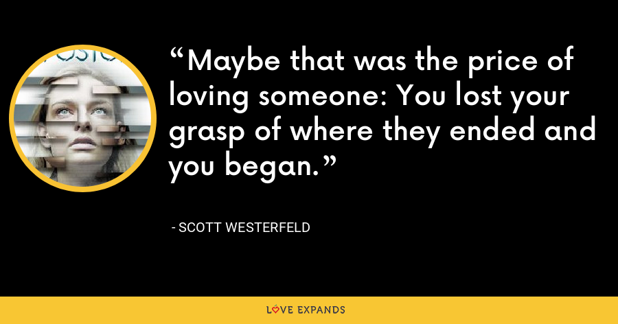 Maybe that was the price of loving someone: You lost your grasp of where they ended and you began. - Scott Westerfeld