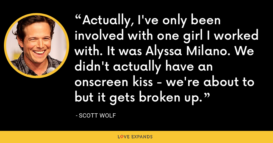 Actually, I've only been involved with one girl I worked with. It was Alyssa Milano. We didn't actually have an onscreen kiss - we're about to but it gets broken up. - Scott Wolf
