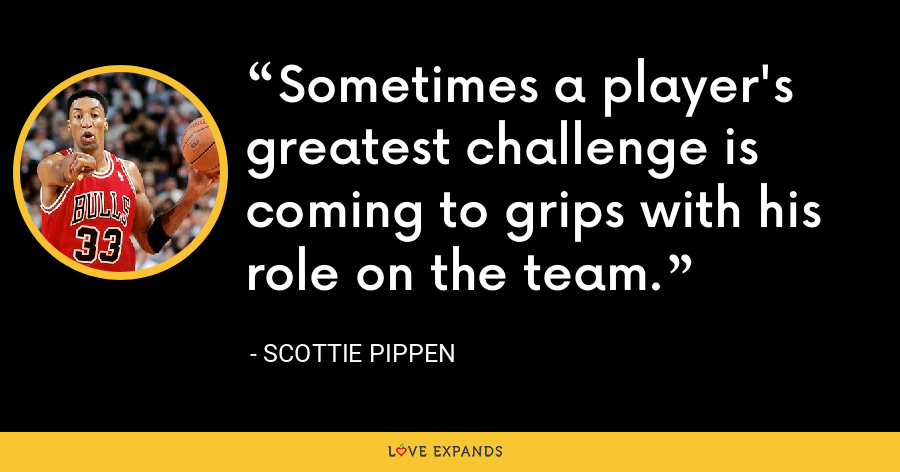Sometimes a player's greatest challenge is coming to grips with his role on the team. - Scottie Pippen