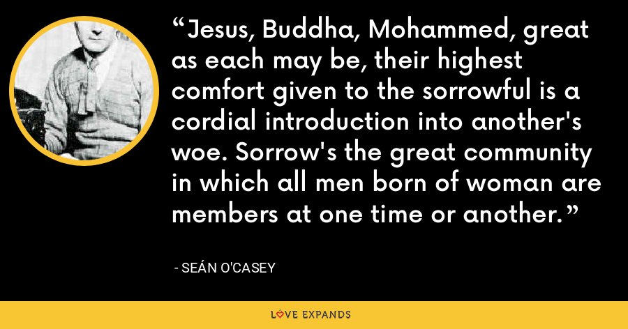 Jesus, Buddha, Mohammed, great as each may be, their highest comfort given to the sorrowful is a cordial introduction into another's woe. Sorrow's the great community in which all men born of woman are members at one time or another. - Seán O'Casey
