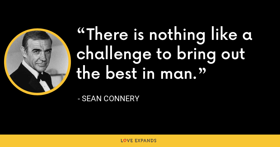 There is nothing like a challenge to bring out the best in man. - Sean Connery