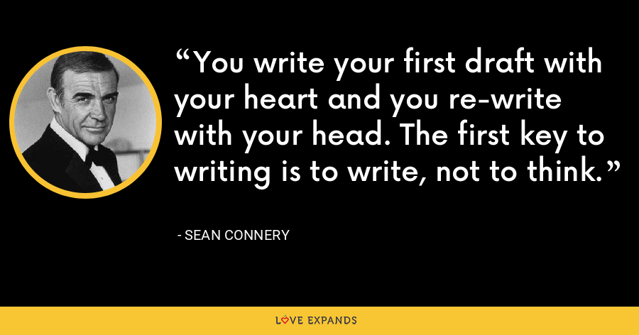 You write your first draft with your heart and you re-write with your head. The first key to writing is to write, not to think. - Sean Connery