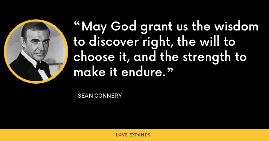 May God grant us the wisdom to discover right, the will to choose it, and the strength to make it endure. - Sean Connery