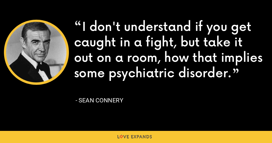 I don't understand if you get caught in a fight, but take it out on a room, how that implies some psychiatric disorder. - Sean Connery