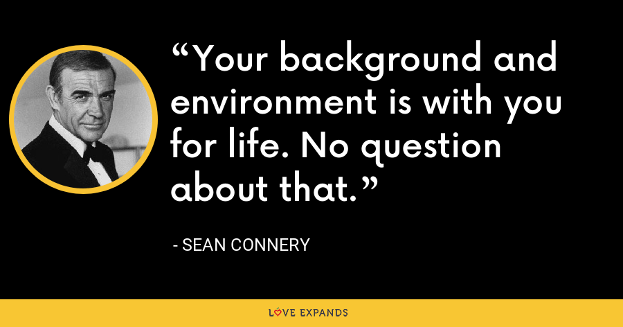 Your background and environment is with you for life. No question about that. - Sean Connery
