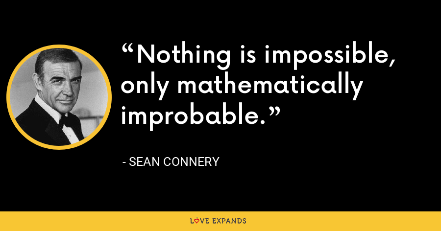 Nothing is impossible, only mathematically improbable. - Sean Connery