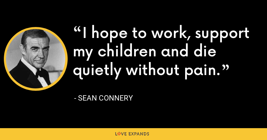 I hope to work, support my children and die quietly without pain. - Sean Connery