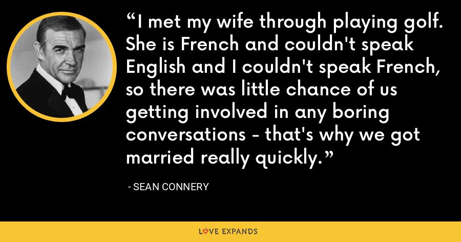 I met my wife through playing golf. She is French and couldn't speak English and I couldn't speak French, so there was little chance of us getting involved in any boring conversations - that's why we got married really quickly. - Sean Connery