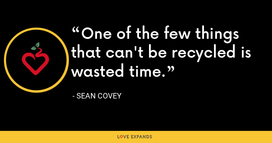 One of the few things that can't be recycled is wasted time. - Sean Covey