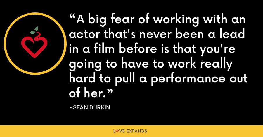 A big fear of working with an actor that's never been a lead in a film before is that you're going to have to work really hard to pull a performance out of her. - Sean Durkin