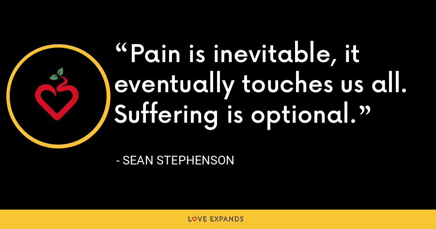 Pain is inevitable, it eventually touches us all.  Suffering is optional. - Sean Stephenson