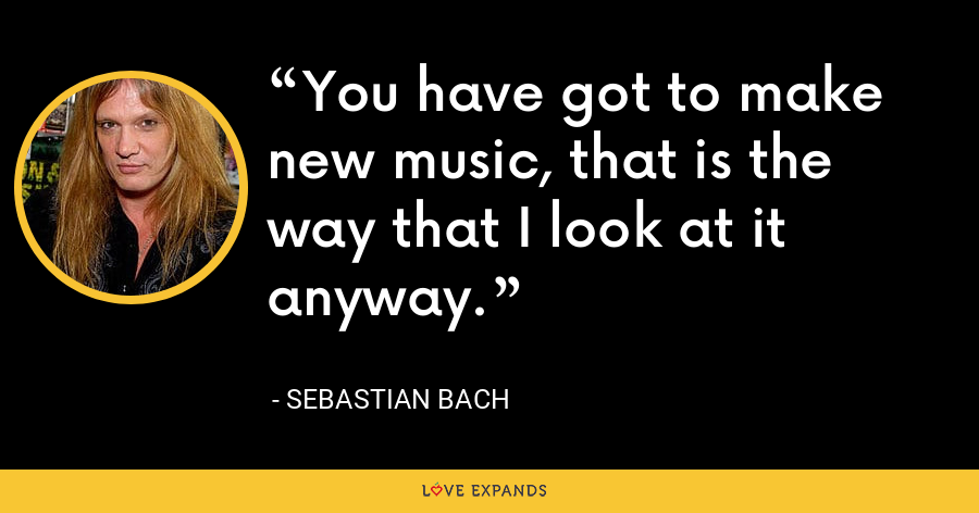 You have got to make new music, that is the way that I look at it anyway. - Sebastian Bach