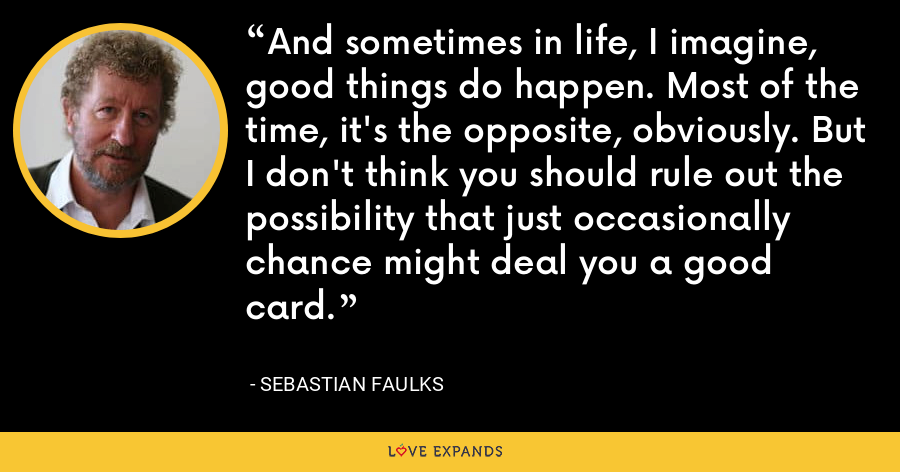 And sometimes in life, I imagine, good things do happen. Most of the time, it's the opposite, obviously. But I don't think you should rule out the possibility that just occasionally chance might deal you a good card. - Sebastian Faulks
