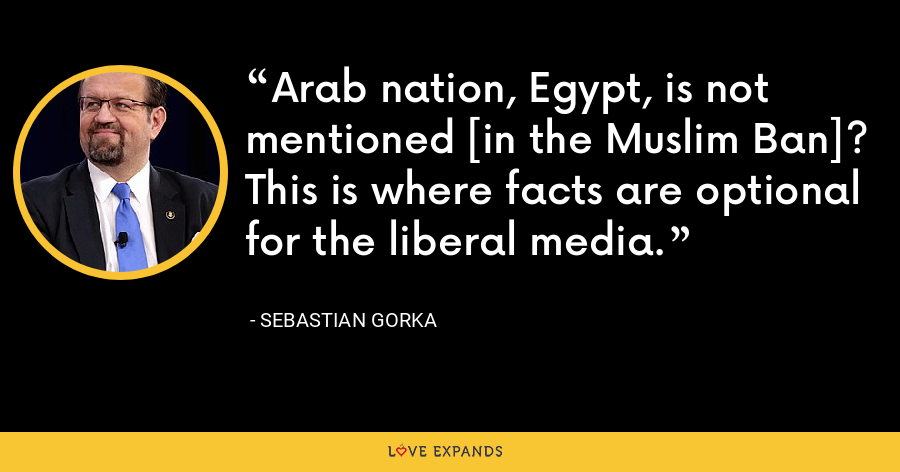 Arab nation, Egypt, is not mentioned [in the Muslim Ban]? This is where facts are optional for the liberal media. - Sebastian Gorka