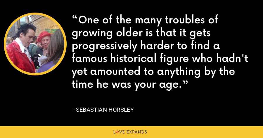 One of the many troubles of growing older is that it gets progressively harder to find a famous historical figure who hadn't yet amounted to anything by the time he was your age. - Sebastian Horsley