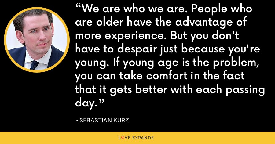 We are who we are. People who are older have the advantage of more experience. But you don't have to despair just because you're young. If young age is the problem, you can take comfort in the fact that it gets better with each passing day. - Sebastian Kurz