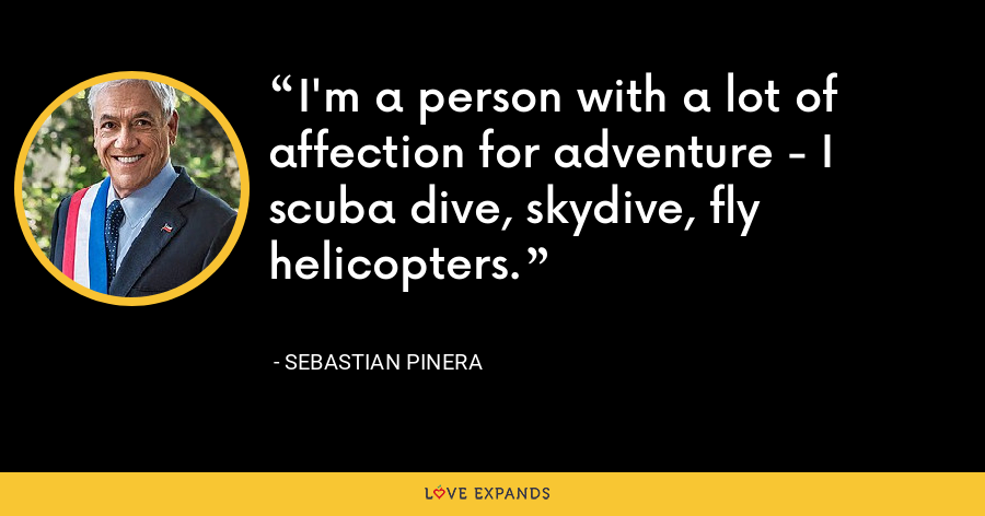 I'm a person with a lot of affection for adventure - I scuba dive, skydive, fly helicopters. - Sebastian Pinera