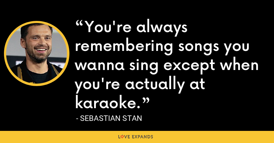 You're always remembering songs you wanna sing except when you're actually at karaoke. - Sebastian Stan