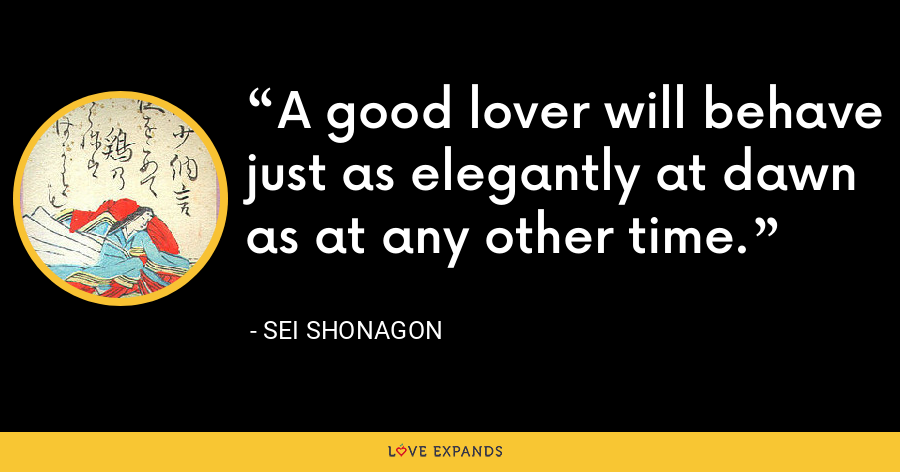 A good lover will behave just as elegantly at dawn as at any other time. - Sei Shonagon