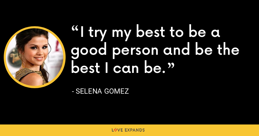 I try my best to be a good person and be the best I can be. - Selena Gomez