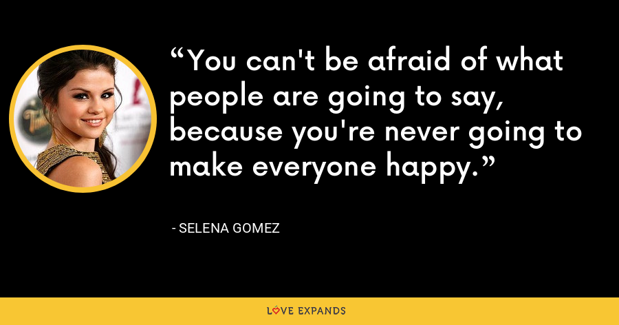 You can't be afraid of what people are going to say, because you're never going to make everyone happy. - Selena Gomez
